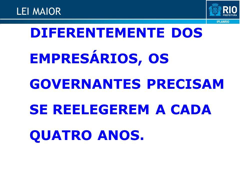 LEI MAIOR DIFERENTEMENTE DOS EMPRESÁRIOS, OS GOVERNANTES PRECISAM SE REELEGEREM A CADA QUATRO ANOS.