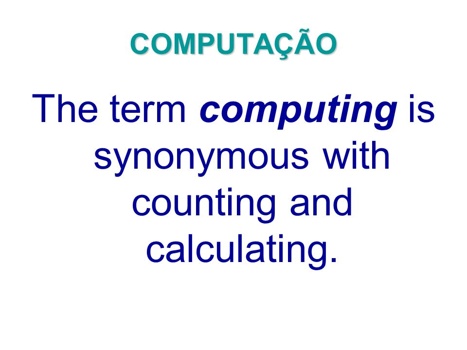 The term computing is synonymous with counting and calculating.