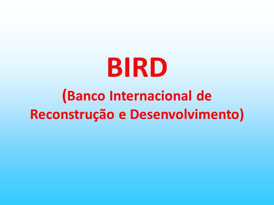 BIRD (Banco Internacional de Reconstrução e Desenvolvimento)