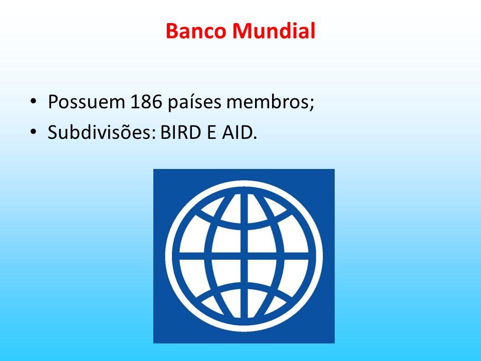 Banco Mundial Possuem 186 países membros; Subdivisões: BIRD E AID.