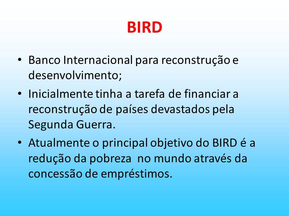 BIRD Banco Internacional para reconstrução e desenvolvimento;