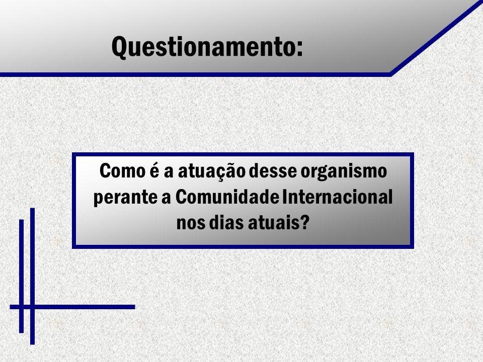 Questionamento: Como é a atuação desse organismo perante a Comunidade Internacional nos dias atuais