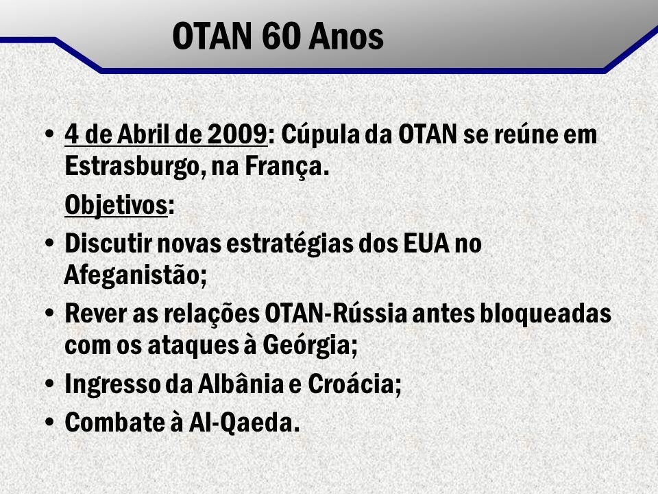 OTAN 60 Anos 4 de Abril de 2009: Cúpula da OTAN se reúne em Estrasburgo, na França. Objetivos: Discutir novas estratégias dos EUA no Afeganistão;