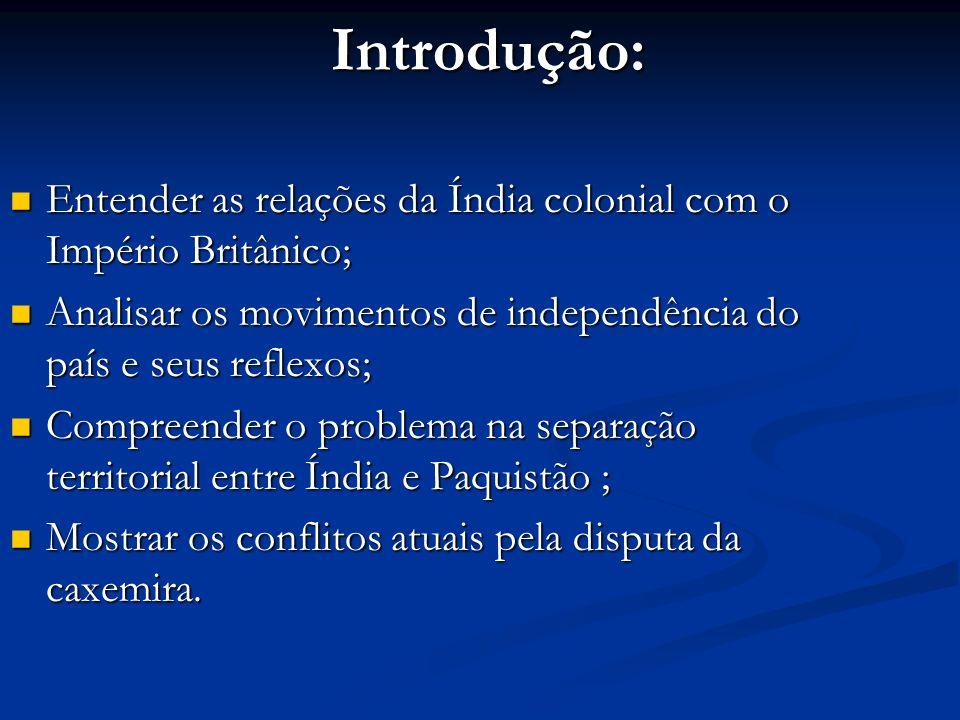 Introdução: Entender as relações da Índia colonial com o Império Britânico; Analisar os movimentos de independência do país e seus reflexos;