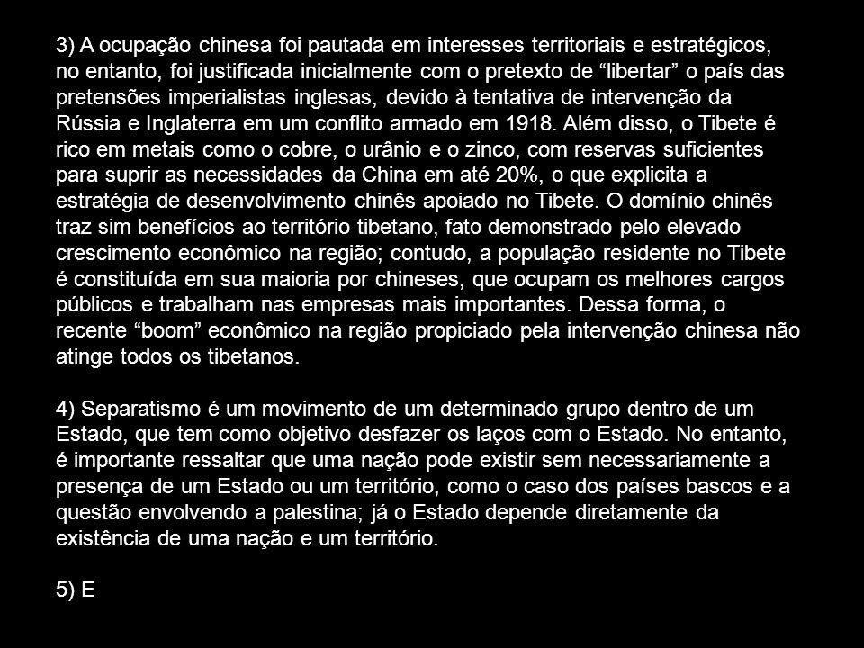 3) A ocupação chinesa foi pautada em interesses territoriais e estratégicos, no entanto, foi justificada inicialmente com o pretexto de libertar o país das pretensões imperialistas inglesas, devido à tentativa de intervenção da Rússia e Inglaterra em um conflito armado em 1918. Além disso, o Tibete é rico em metais como o cobre, o urânio e o zinco, com reservas suficientes para suprir as necessidades da China em até 20%, o que explicita a estratégia de desenvolvimento chinês apoiado no Tibete. O domínio chinês traz sim benefícios ao território tibetano, fato demonstrado pelo elevado crescimento econômico na região; contudo, a população residente no Tibete é constituída em sua maioria por chineses, que ocupam os melhores cargos públicos e trabalham nas empresas mais importantes. Dessa forma, o recente boom econômico na região propiciado pela intervenção chinesa não atinge todos os tibetanos.