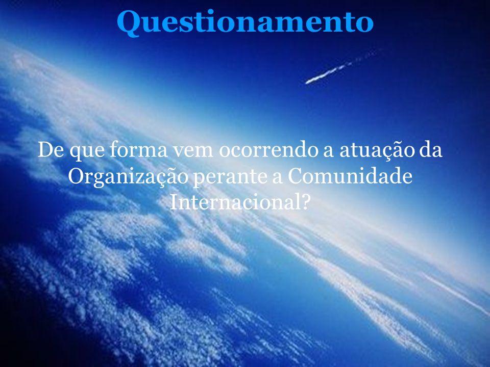 Questionamento De que forma vem ocorrendo a atuação da Organização perante a Comunidade Internacional