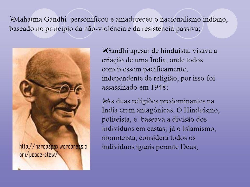 Mahatma Gandhi personificou e amadureceu o nacionalismo indiano, baseado no princípio da não-violência e da resistência passiva;