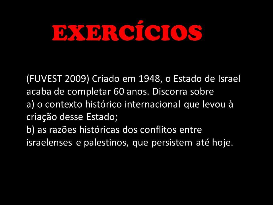 EXERCÍCIOS (FUVEST 2009) Criado em 1948, o Estado de Israel acaba de completar 60 anos. Discorra sobre.