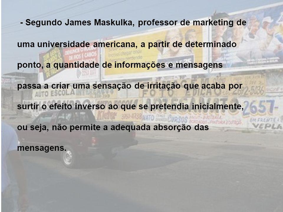 - Segundo James Maskulka, professor de marketing de uma universidade americana, a partir de determinado ponto, a quantidade de informações e mensagens passa a criar uma sensação de irritação que acaba por surtir o efeito inverso ao que se pretendia inicialmente, ou seja, não permite a adequada absorção das mensagens.