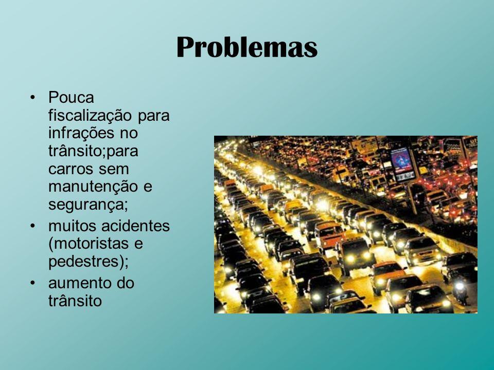 Problemas Pouca fiscalização para infrações no trânsito;para carros sem manutenção e segurança; muitos acidentes (motoristas e pedestres);