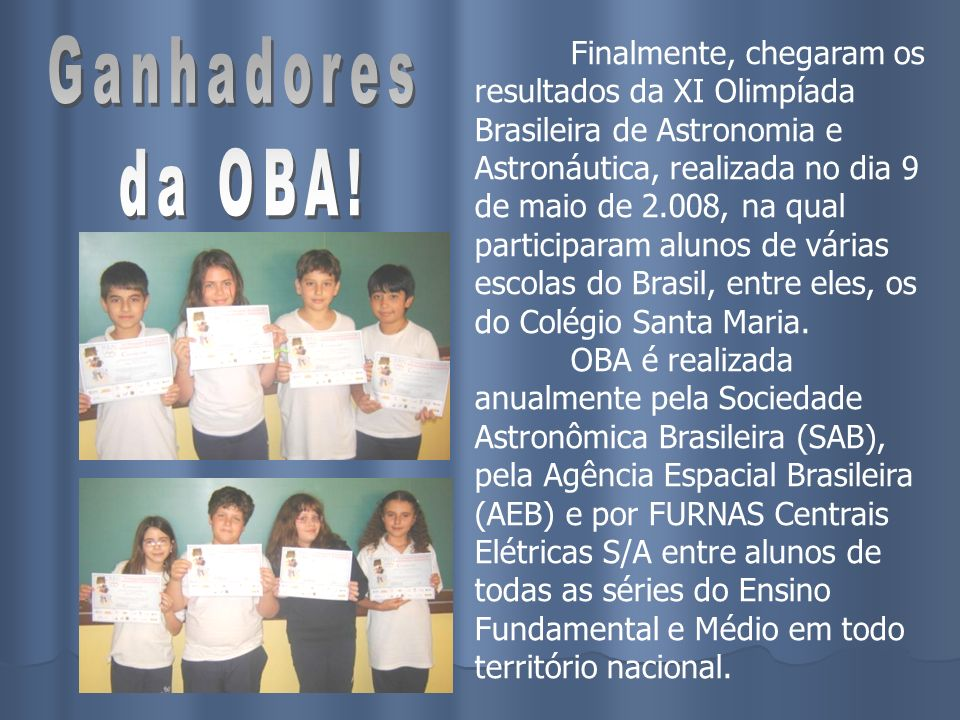 Finalmente, chegaram os resultados da XI Olimpíada Brasileira de Astronomia e Astronáutica, realizada no dia 9 de maio de 2.008, na qual participaram alunos de várias escolas do Brasil, entre eles, os do Colégio Santa Maria. OBA é realizada anualmente pela Sociedade Astronômica Brasileira (SAB), pela Agência Espacial Brasileira (AEB) e por FURNAS Centrais Elétricas S/A entre alunos de todas as séries do Ensino Fundamental e Médio em todo território nacional.