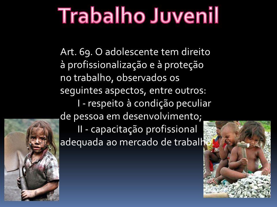 Trabalho Juvenil Art. 69. O adolescente tem direito à profissionalização e à proteção no trabalho, observados os seguintes aspectos, entre outros: