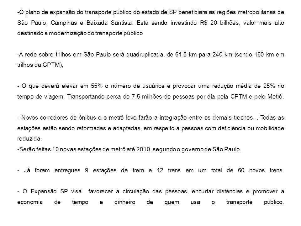-O plano de expansão do transporte público do estado de SP beneficiara as regiões metropolitanas de São Paulo, Campinas e Baixada Santista. Está sendo investindo R$ 20 bilhões, valor mais alto destinado a modernização do transporte público
