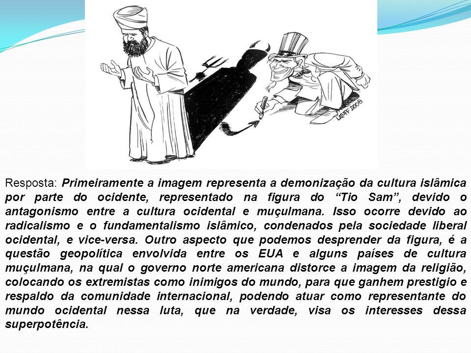 Resposta: Primeiramente a imagem representa a demonização da cultura islâmica por parte do ocidente, representado na figura do Tio Sam , devido o antagonismo entre a cultura ocidental e muçulmana.