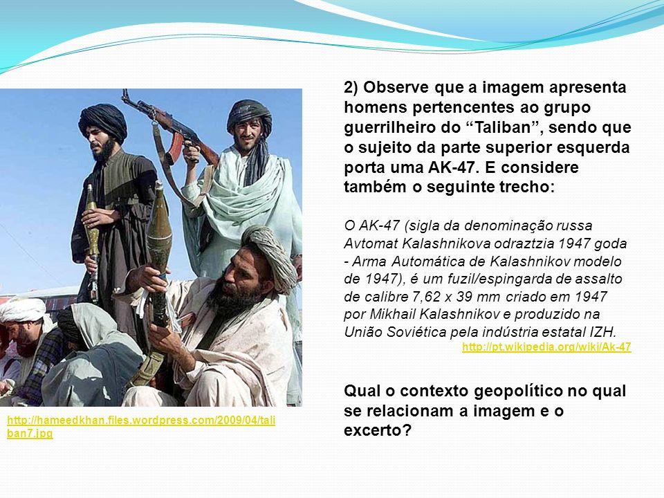 2) Observe que a imagem apresenta homens pertencentes ao grupo guerrilheiro do Taliban , sendo que o sujeito da parte superior esquerda porta uma AK-47. E considere também o seguinte trecho: