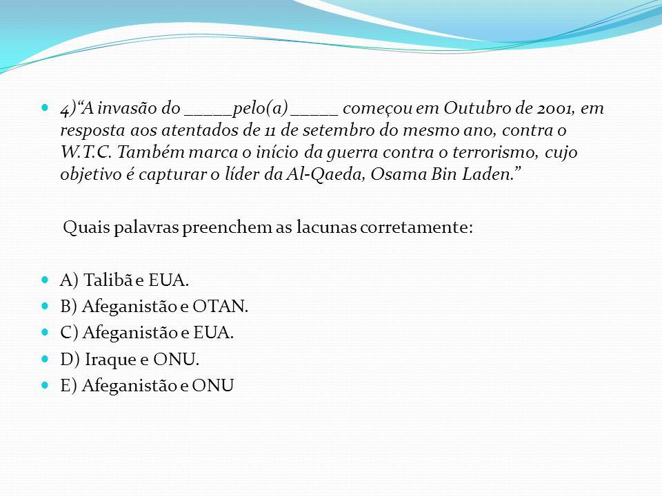 4) A invasão do _____pelo(a) _____ começou em Outubro de 2001, em resposta aos atentados de 11 de setembro do mesmo ano, contra o W.T.C. Também marca o início da guerra contra o terrorismo, cujo objetivo é capturar o líder da Al-Qaeda, Osama Bin Laden.