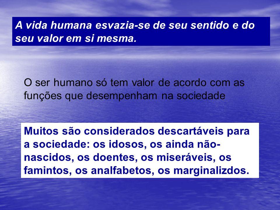 A vida humana esvazia-se de seu sentido e do seu valor em si mesma.
