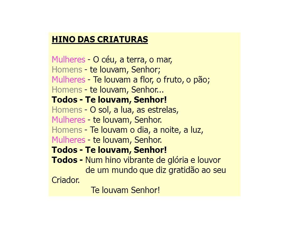 HINO DAS CRIATURASMulheres - O céu, a terra, o mar, Homens - te louvam, Senhor; Mulheres - Te louvam a flor, o fruto, o pão;