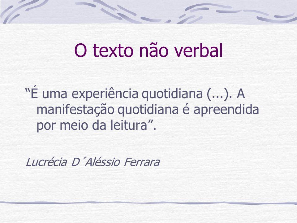 O texto não verbal É uma experiência quotidiana (...). A manifestação quotidiana é apreendida por meio da leitura .