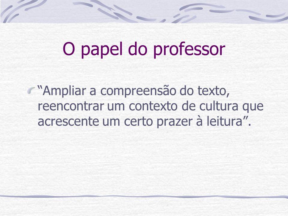 O papel do professor Ampliar a compreensão do texto, reencontrar um contexto de cultura que acrescente um certo prazer à leitura .