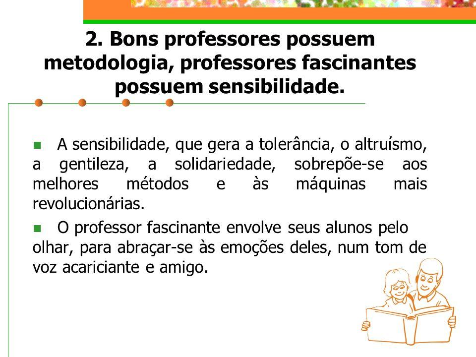 2. Bons professores possuem metodologia, professores fascinantes possuem sensibilidade.