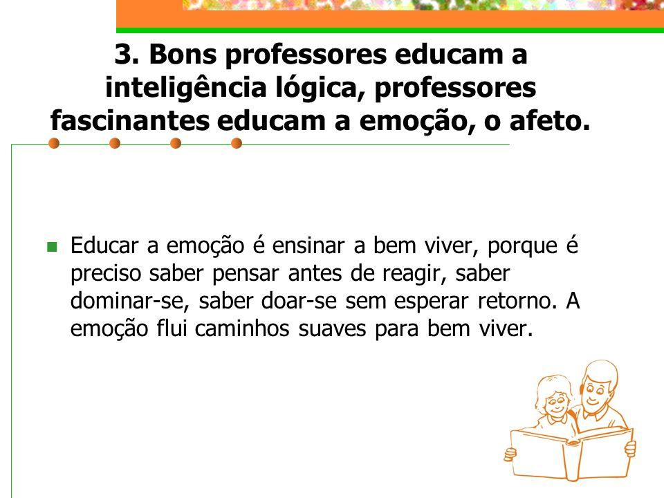 3. Bons professores educam a inteligência lógica, professores fascinantes educam a emoção, o afeto.