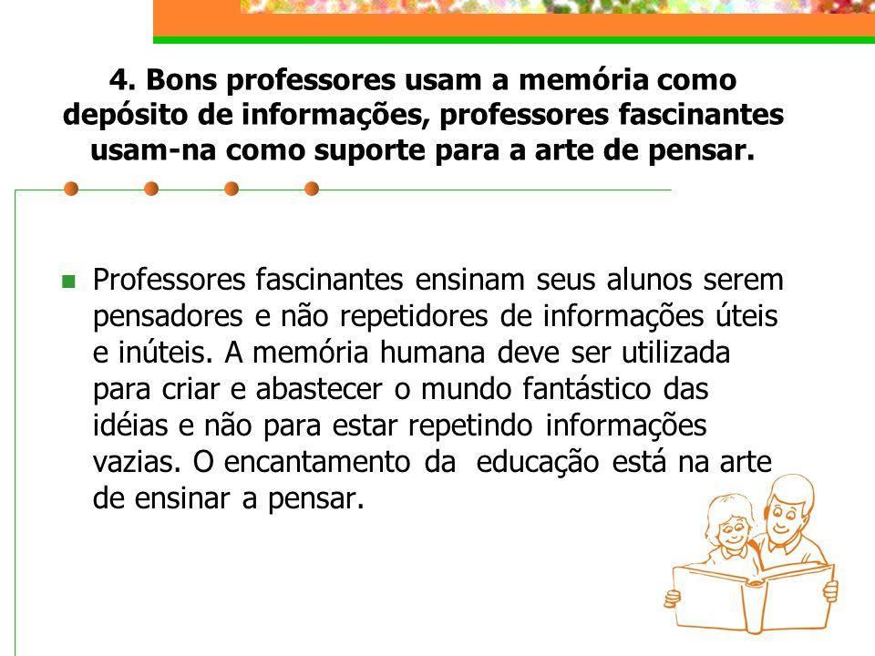 4. Bons professores usam a memória como depósito de informações, professores fascinantes usam-na como suporte para a arte de pensar.