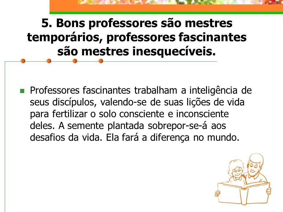 5. Bons professores são mestres temporários, professores fascinantes são mestres inesquecíveis.