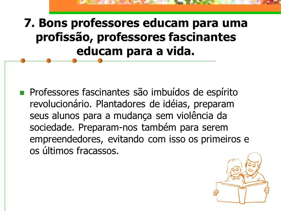 7. Bons professores educam para uma profissão, professores fascinantes educam para a vida.