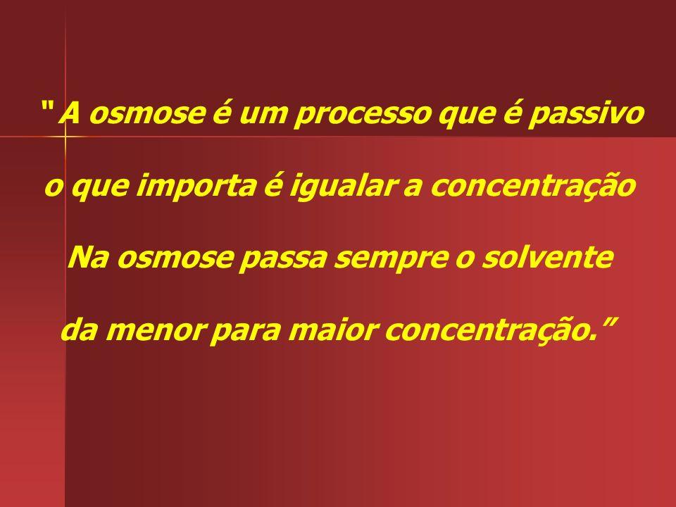 A osmose é um processo que é passivo o que importa é igualar a concentração Na osmose passa sempre o solvente da menor para maior concentração.