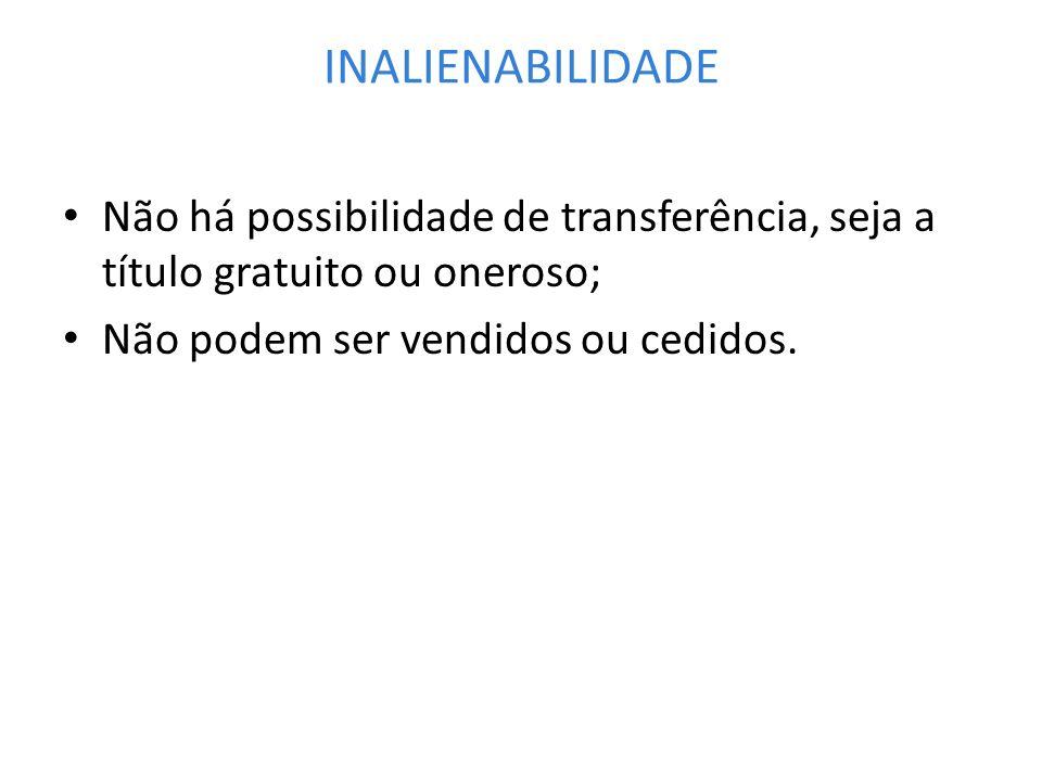 INALIENABILIDADENão há possibilidade de transferência, seja a título gratuito ou oneroso; Não podem ser vendidos ou cedidos.