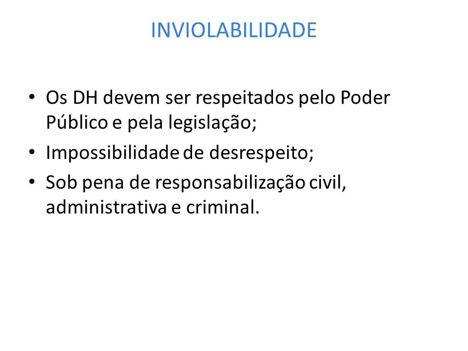 INVIOLABILIDADEOs DH devem ser respeitados pelo Poder Público e pela legislação; Impossibilidade de desrespeito;