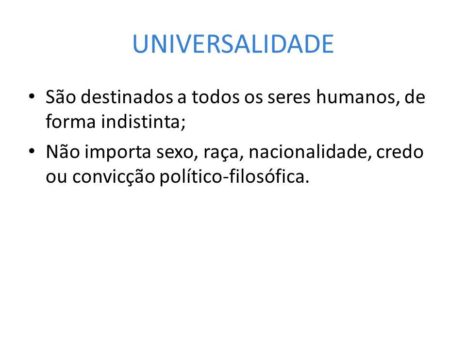 UNIVERSALIDADE São destinados a todos os seres humanos, de forma indistinta;