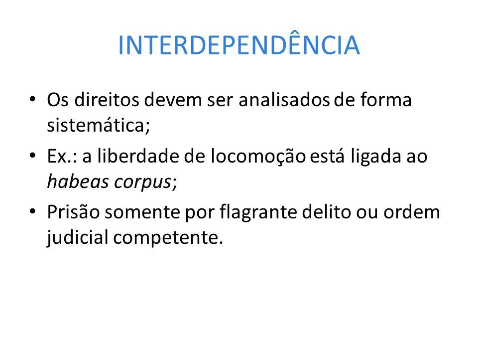 INTERDEPENDÊNCIA Os direitos devem ser analisados de forma sistemática; Ex.: a liberdade de locomoção está ligada ao habeas corpus;