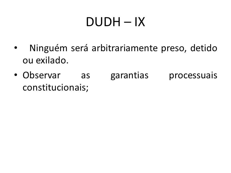 DUDH – IX Ninguém será arbitrariamente preso, detido ou exilado.