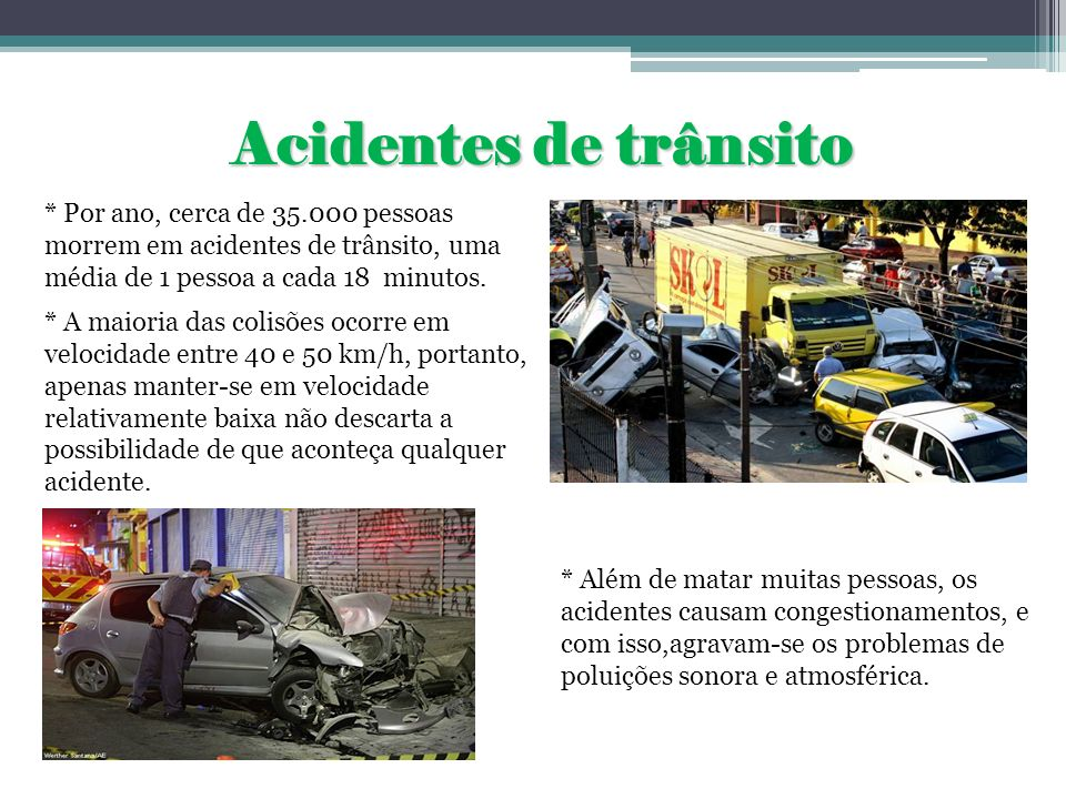 Acidentes de trânsito* Por ano, cerca de 35.000 pessoas morrem em acidentes de trânsito, uma média de 1 pessoa a cada 18 minutos.