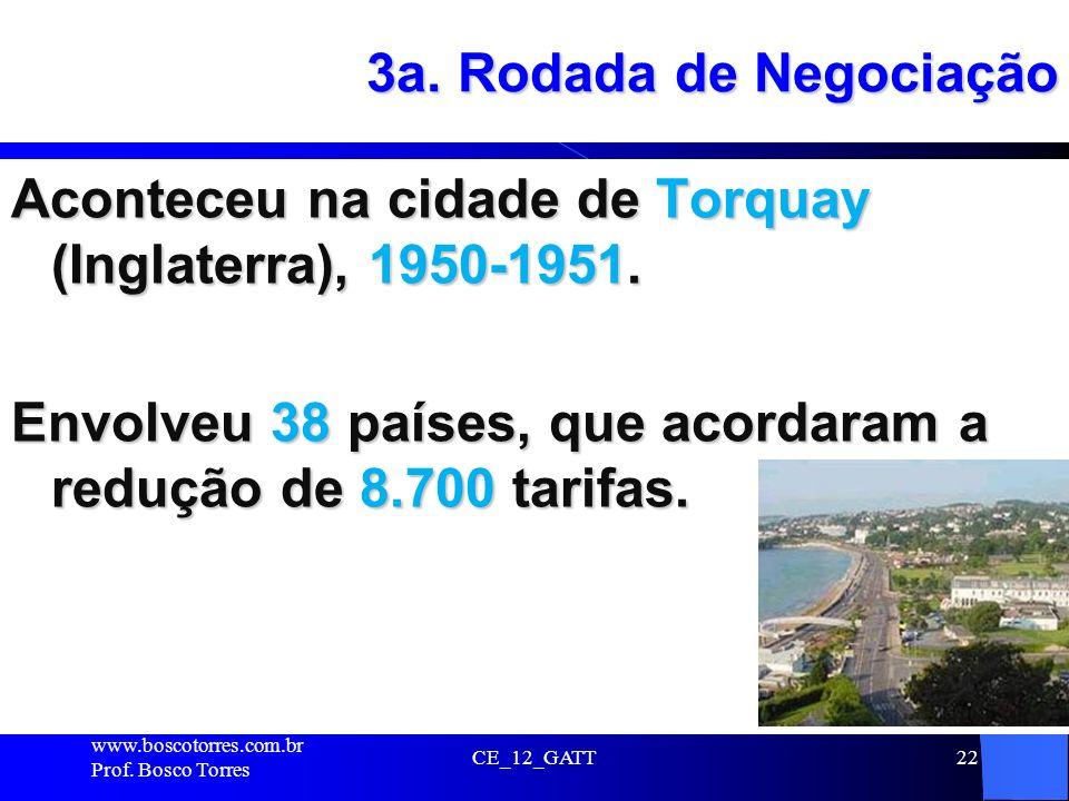 3a. Rodada de Negociação Aconteceu na cidade de Torquay (Inglaterra), 1950-1951. Envolveu 38 países, que acordaram a redução de 8.700 tarifas.