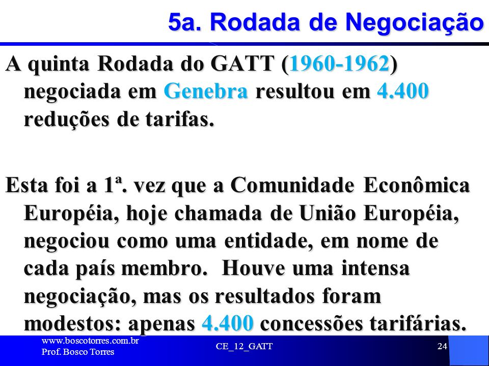 5a. Rodada de Negociação A quinta Rodada do GATT (1960-1962) negociada em Genebra resultou em 4.400 reduções de tarifas.