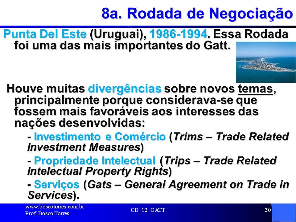8a. Rodada de Negociação Punta Del Este (Uruguai), 1986-1994. Essa Rodada foi uma das mais importantes do Gatt.