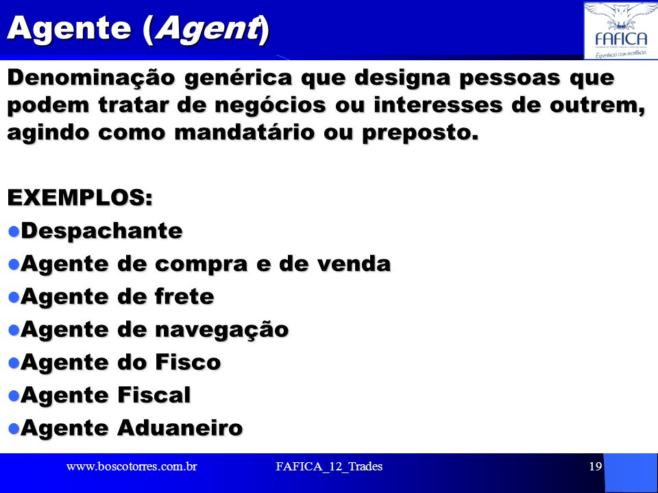 Agente (Agent) Denominação genérica que designa pessoas que podem tratar de negócios ou interesses de outrem, agindo como mandatário ou preposto.