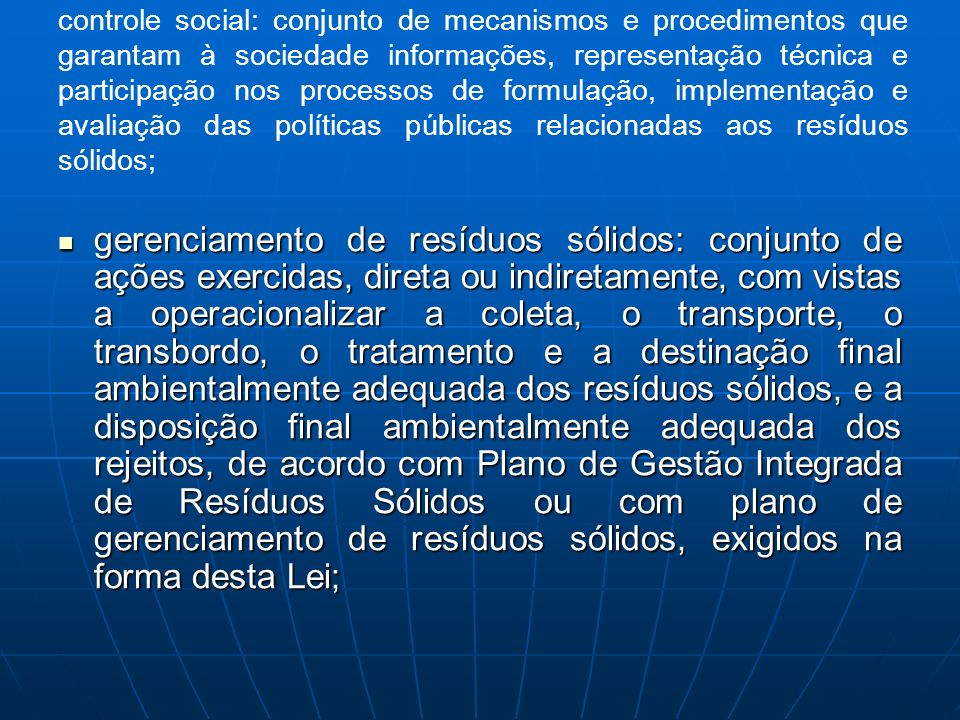 controle social: conjunto de mecanismos e procedimentos que garantam à sociedade informações, representação técnica e participação nos processos de formulação, implementação e avaliação das políticas públicas relacionadas aos resíduos sólidos;