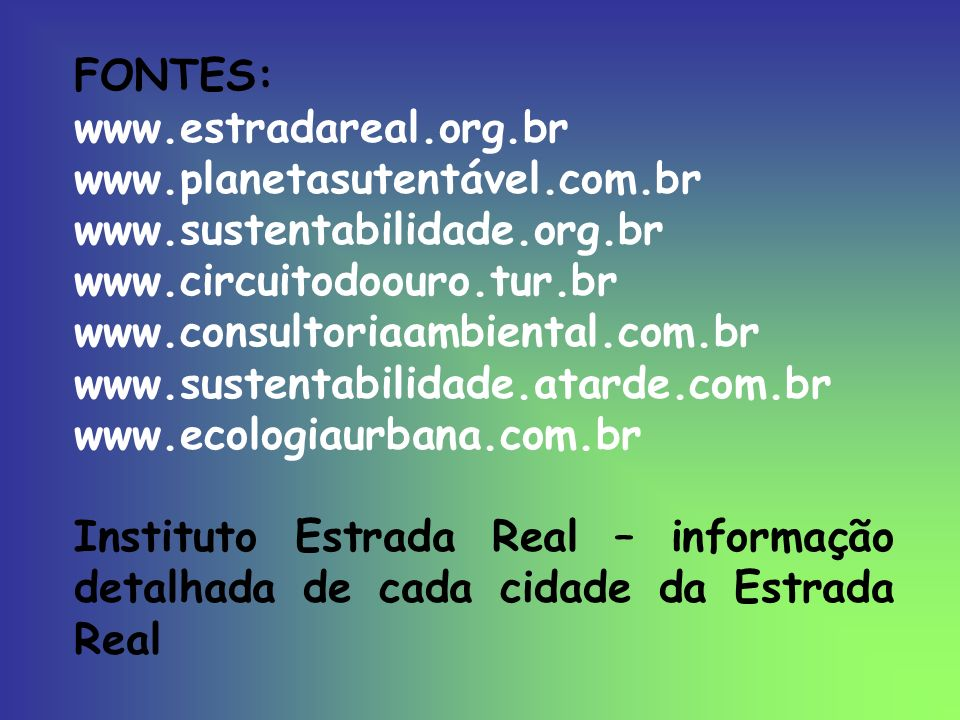 FONTES: www.estradareal.org.br. www.planetasutentável.com.br. www.sustentabilidade.org.br. www.circuitodoouro.tur.br.
