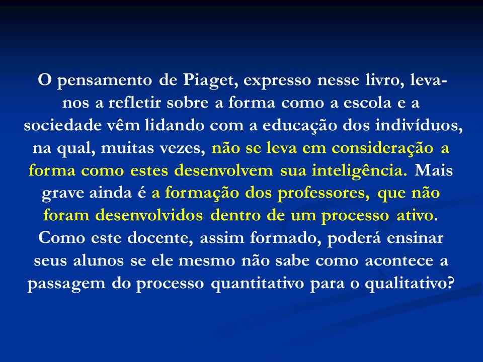 O pensamento de Piaget, expresso nesse livro, leva-nos a refletir sobre a forma como a escola e a sociedade vêm lidando com a educação dos indivíduos, na qual, muitas vezes, não se leva em consideração a forma como estes desenvolvem sua inteligência.