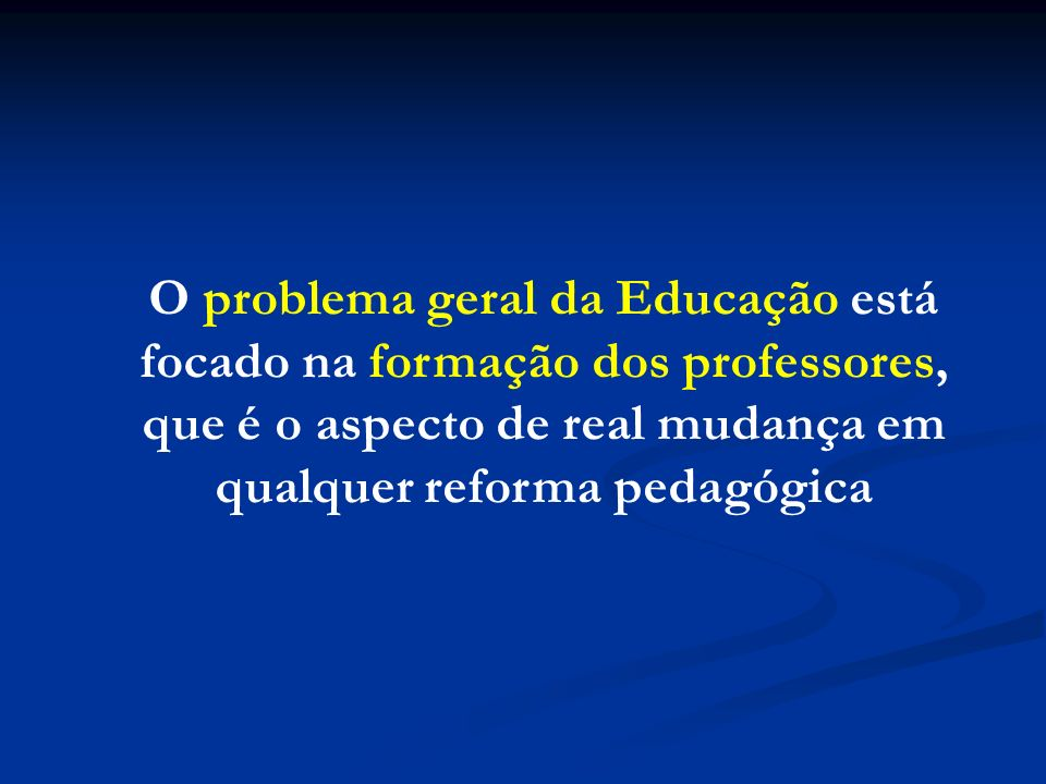 O problema geral da Educação está focado na formação dos professores, que é o aspecto de real mudança em qualquer reforma pedagógica