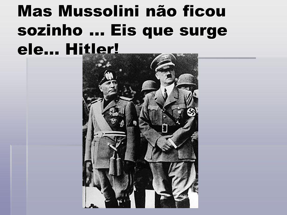 Mas Mussolini não ficou sozinho ... Eis que surge ele... Hitler!