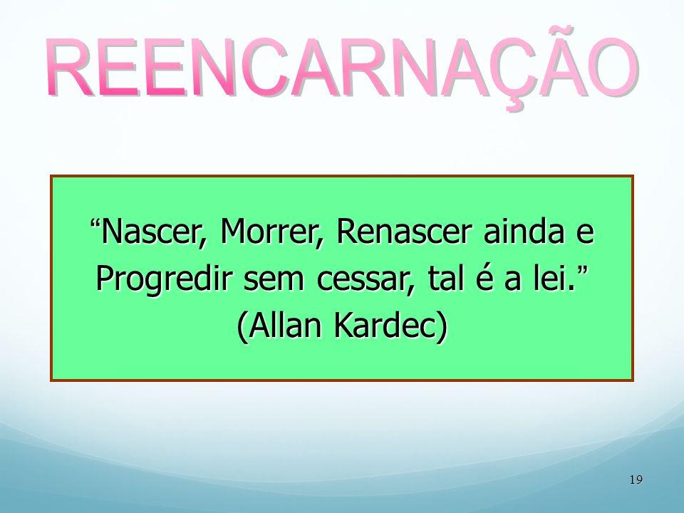 REENCARNAÇÃO Nascer, Morrer, Renascer ainda e Progredir sem cessar, tal é a lei. (Allan Kardec) 19.