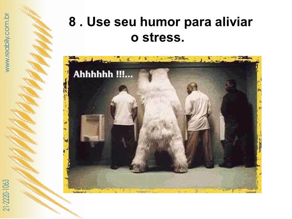8 . Use seu humor para aliviar o stress.