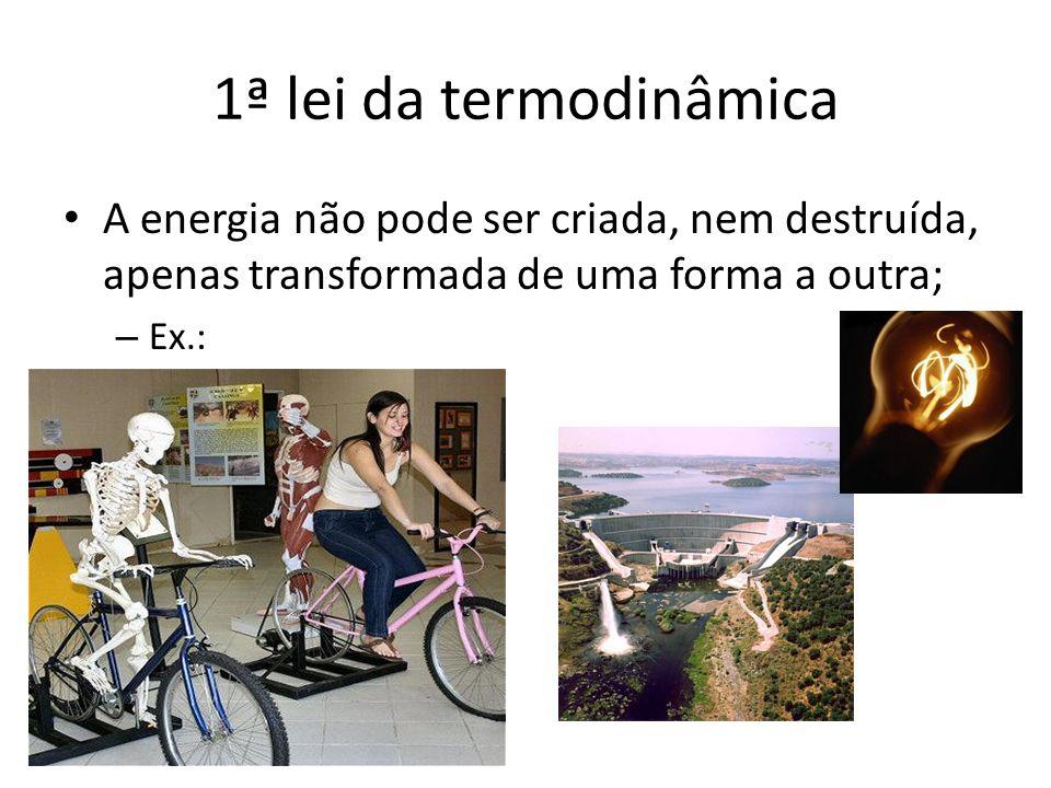 1ª lei da termodinâmica A energia não pode ser criada, nem destruída, apenas transformada de uma forma a outra;