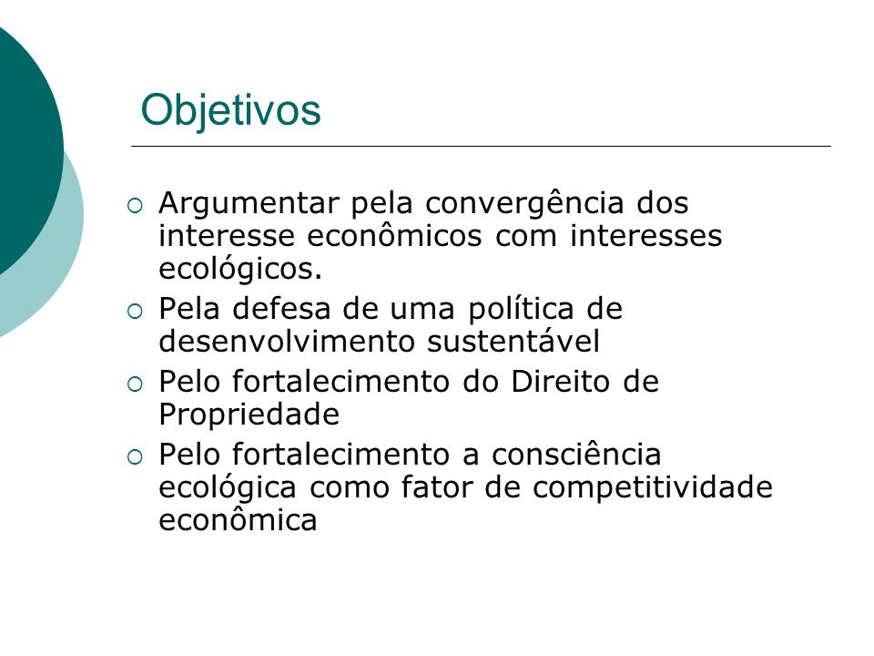 ObjetivosArgumentar pela convergência dos interesse econômicos com interesses ecológicos. Pela defesa de uma política de desenvolvimento sustentável.