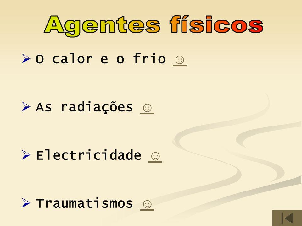 Agentes físicos O calor e o frio ☺ As radiações ☺ Electricidade ☺